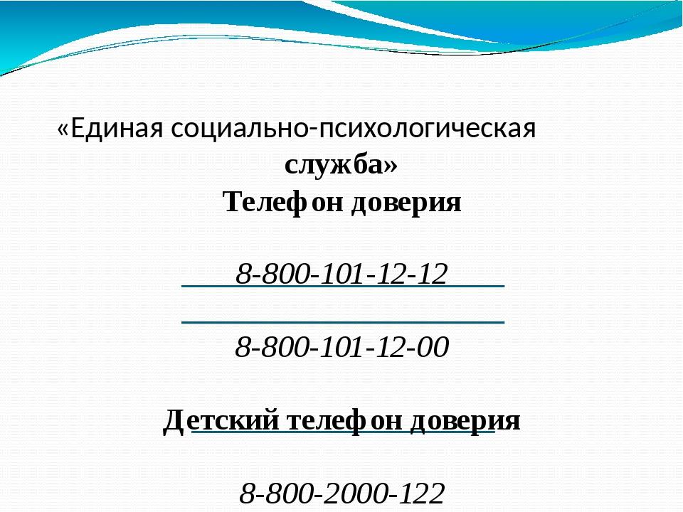 «Единая социально-психологическая служба» Телефон доверия 8-800-101-12-12 8-...