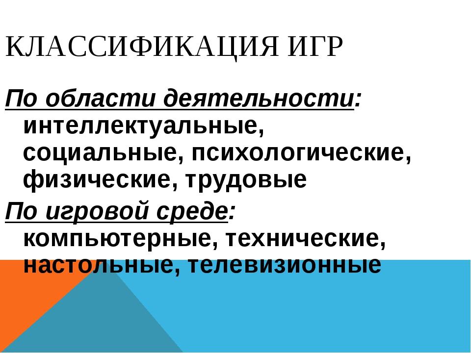 КЛАССИФИКАЦИЯ ИГР По области деятельности: интеллектуальные, социальные, псих...