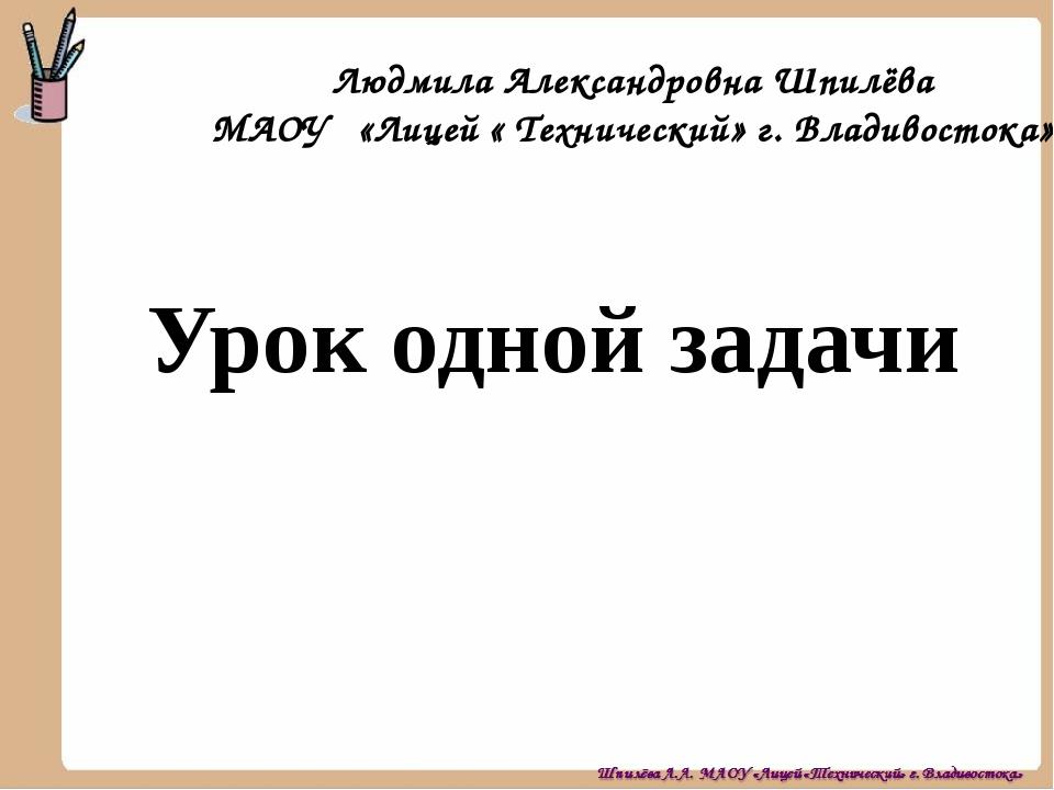 Урок одной задачи Людмила Александровна Шпилёва МАОУ «Лицей « Технический» г....