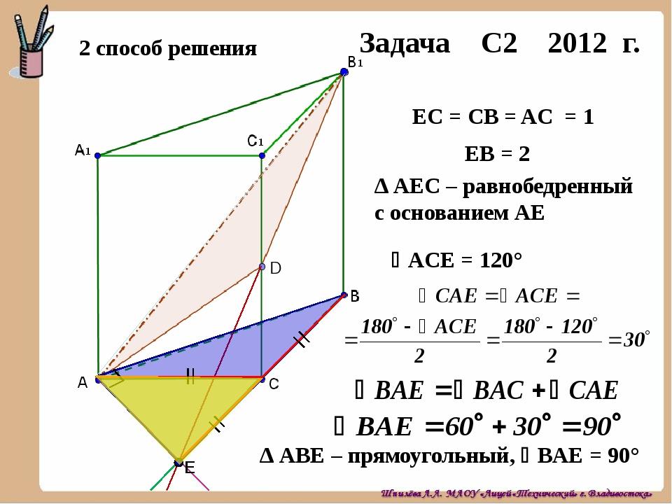 Задача С2 2012 г. 2 способ решения E ЕС = СB = AС = 1 ЕB = 2 ∆ AВЕ – прямоуго...
