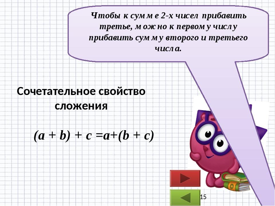 (a + b) + с =a+(b + c) Чтобы к сумме 2-х чисел прибавить третье, можно к пер...