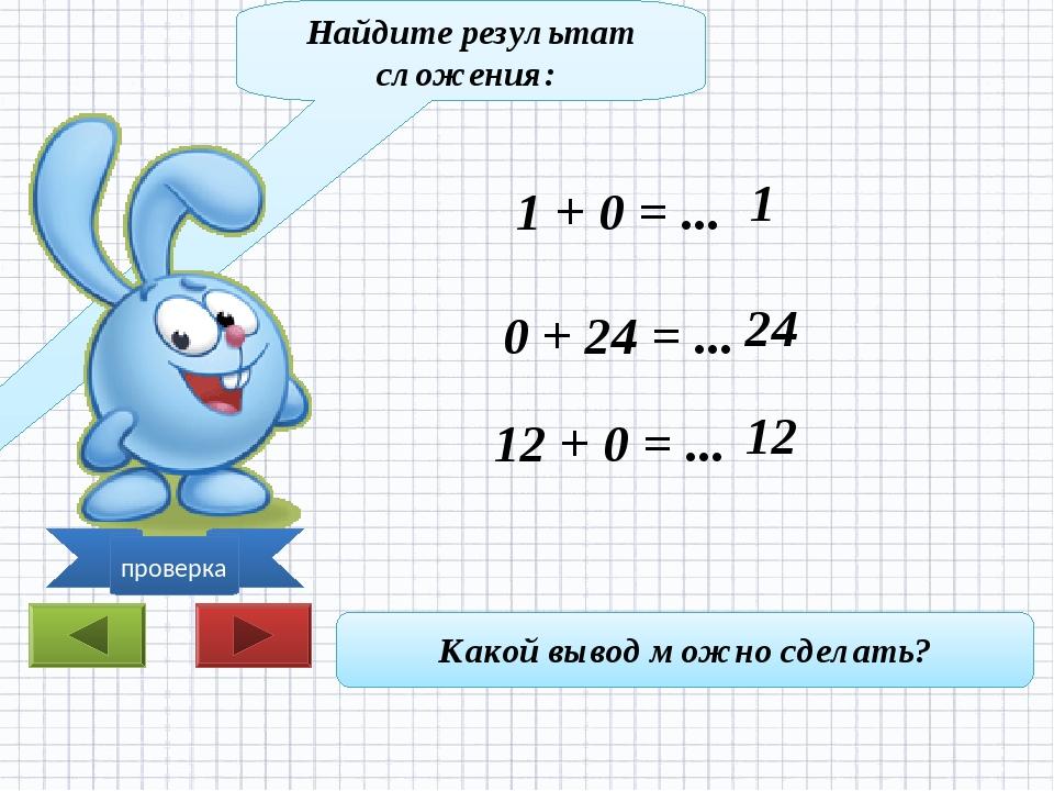 Найдите результат сложения: 1 + 0 = ... 0 + 24 = ... 12 + 0 = ... Какой вывод...