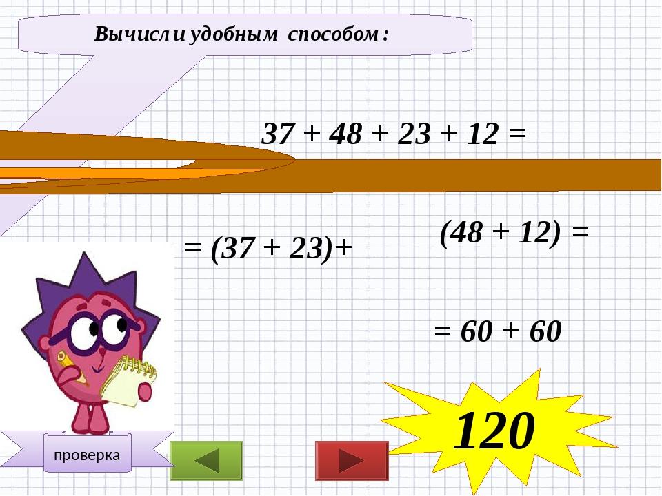 Вычисли удобным способом: 37 + 48 + 23 + 12 = = (37 + 23)+ (48 + 12) = = 60 +...