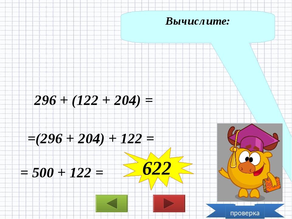 Вычислите: 296 + (122 + 204) = =(296 + 204) + 122 = = 500 + 122 = 622 проверка