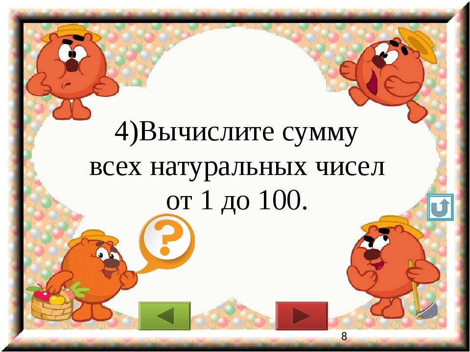 4)Вычислите сумму всех натуральных чисел от 1 до 100.
