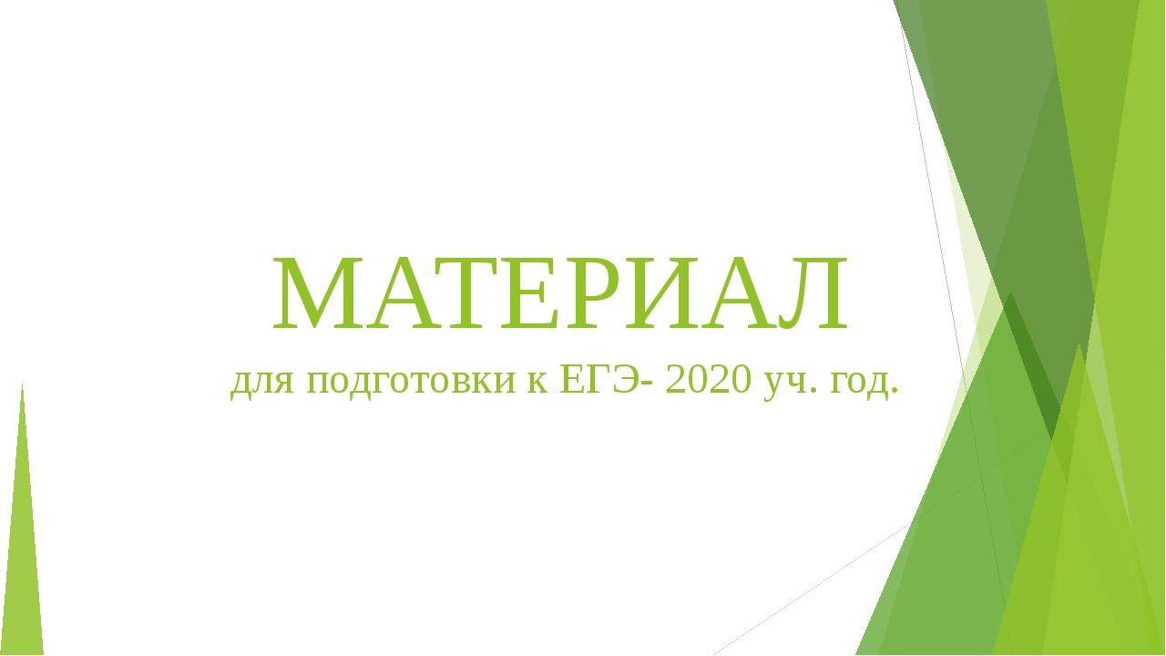 МАТЕРИАЛ для подготовки к ЕГЭ- 2020 уч. год.