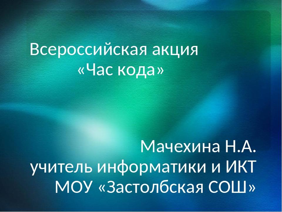 Всероссийская акция «Час кода» Мачехина Н.А. учитель информатики и ИКТ МОУ «...