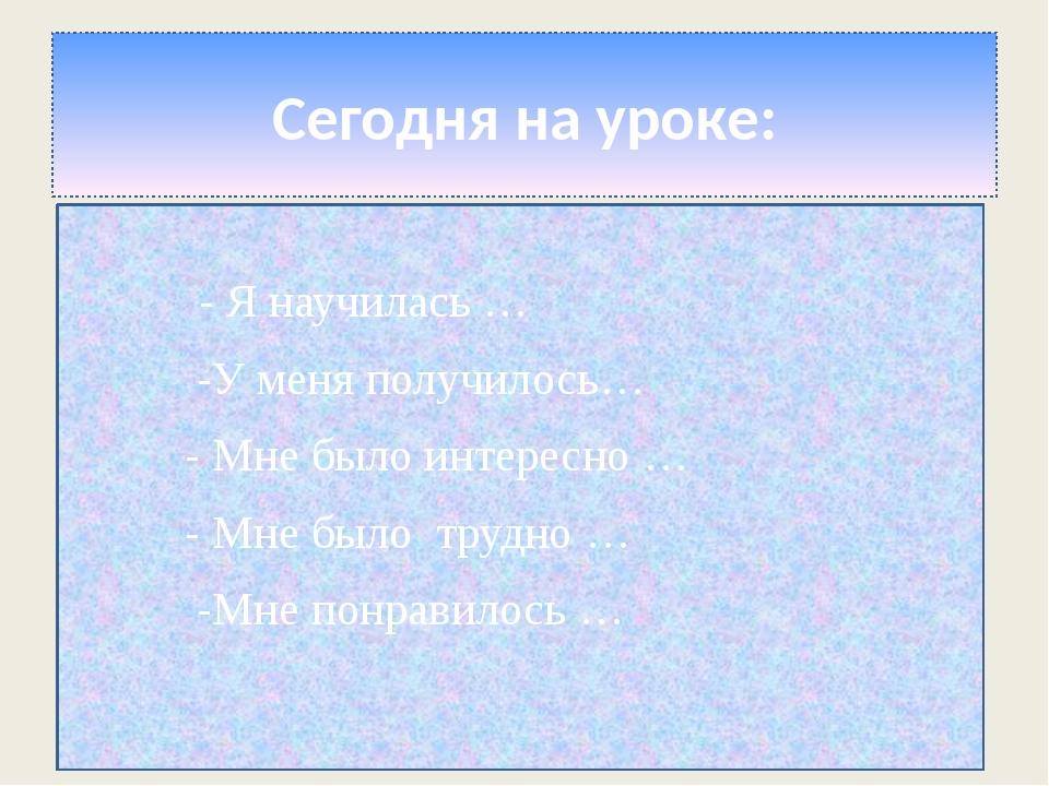 Сегодня на уроке: - Я научилась … -У меня получилось… - Мне было интересно …...