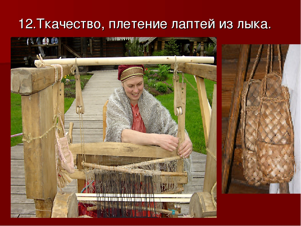 12.Ткачество, плетение лаптей из лыка.