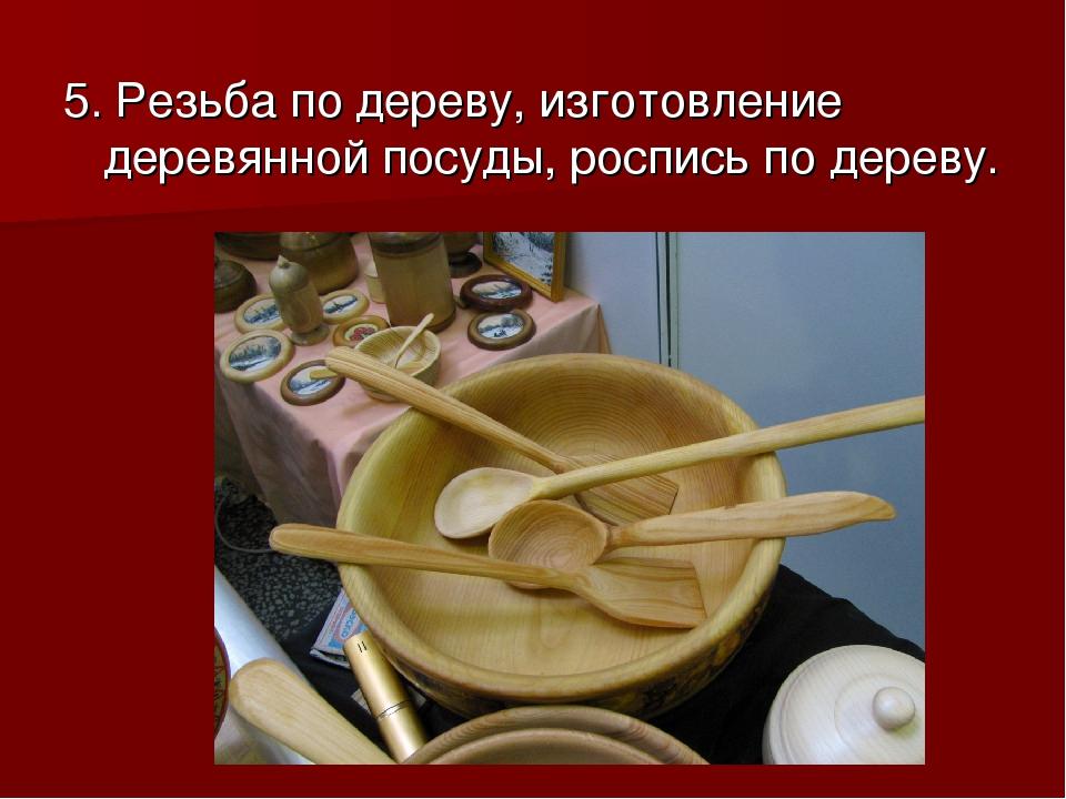 5. Резьба по дереву, изготовление деревянной посуды, роспись по дереву.