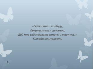 «Скажи мне и я забуду, Покажи мне и я запомню, Дай мне действовать самому и я