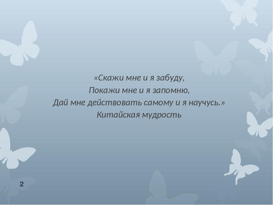 «Скажи мне и я забуду, Покажи мне и я запомню, Дай мне действовать самому и я...