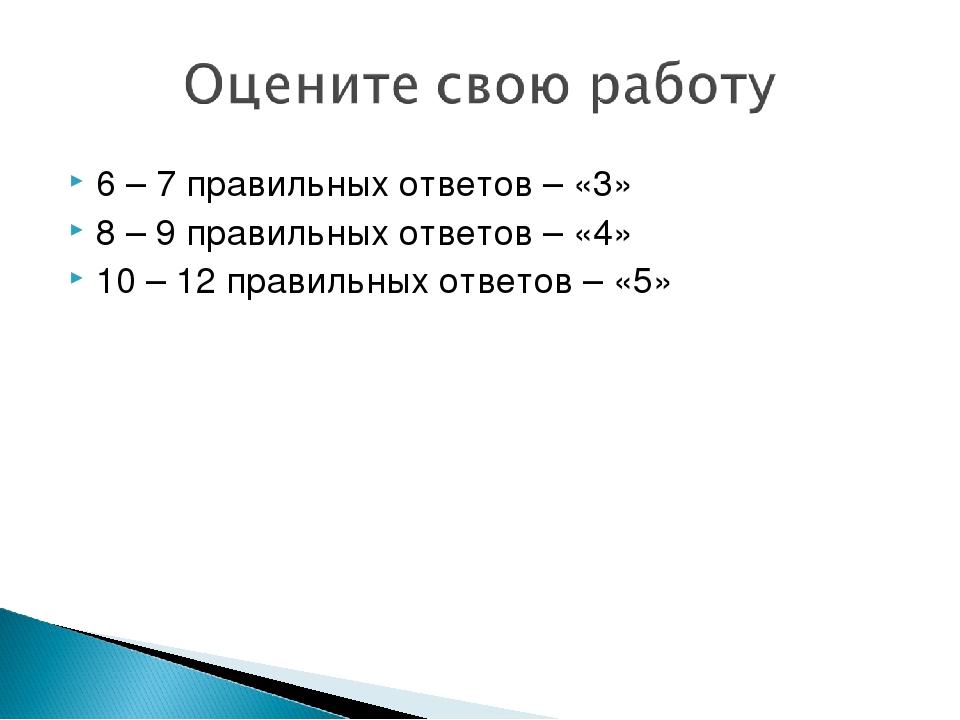 6 – 7 правильных ответов – «3» 8 – 9 правильных ответов – «4» 10 – 12 правиль...