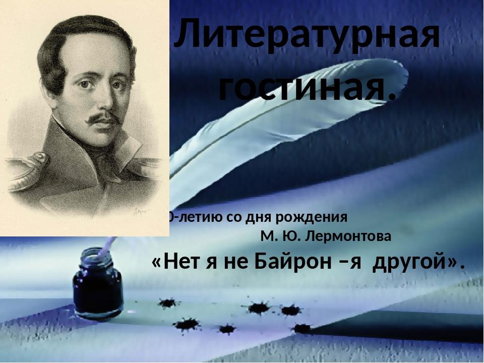 Литературная гостиная. К 200-летию со дня рождения М. Ю. Лермонтова «Нет я н...