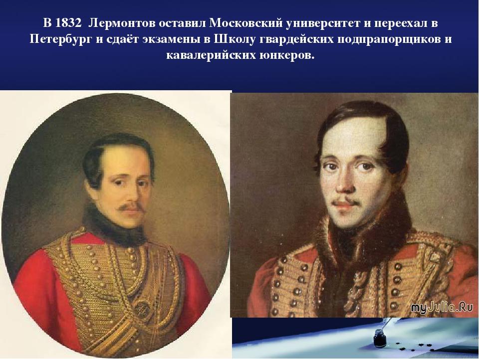 В 1832 Лермонтов оставил Московский университет и переехал в Петербург и сдаё...