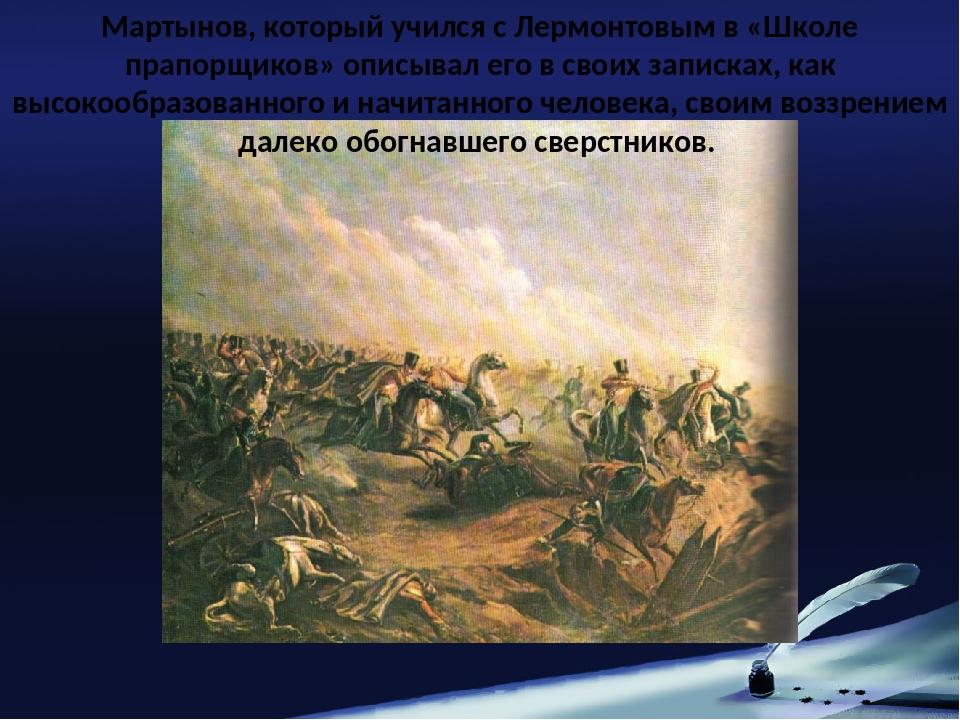 Мартынов, который учился с Лермонтовым в «Школе прапорщиков» описывал его в...