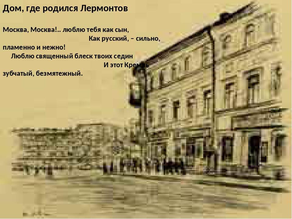 Дом, где родился Лермонтов Москва, Москва!.. люблю тебя как сын, Как русский...