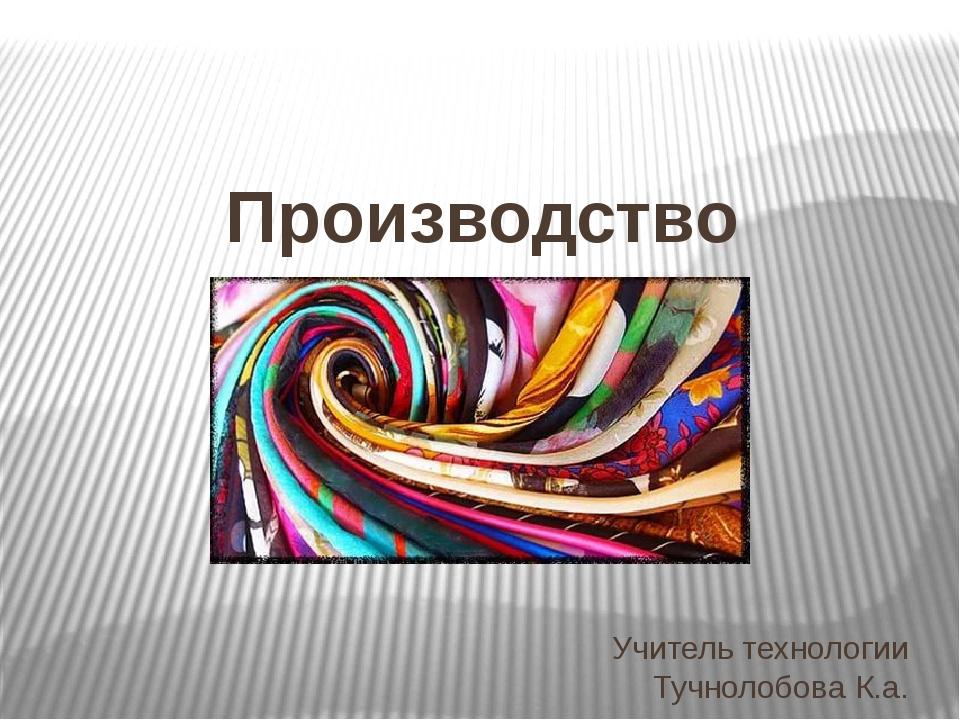 Учитель технологии Тучнолобова К.а. Производство текстильных материалов