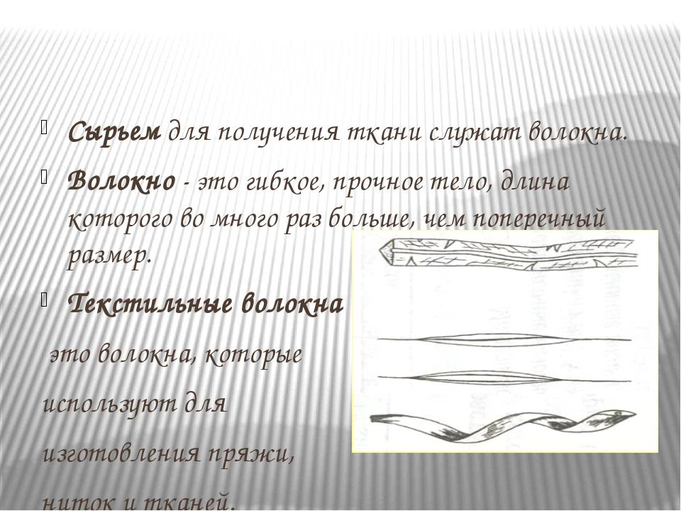 Сырьем для получения ткани служат волокна. Волокно - это гибкое, прочное тел...