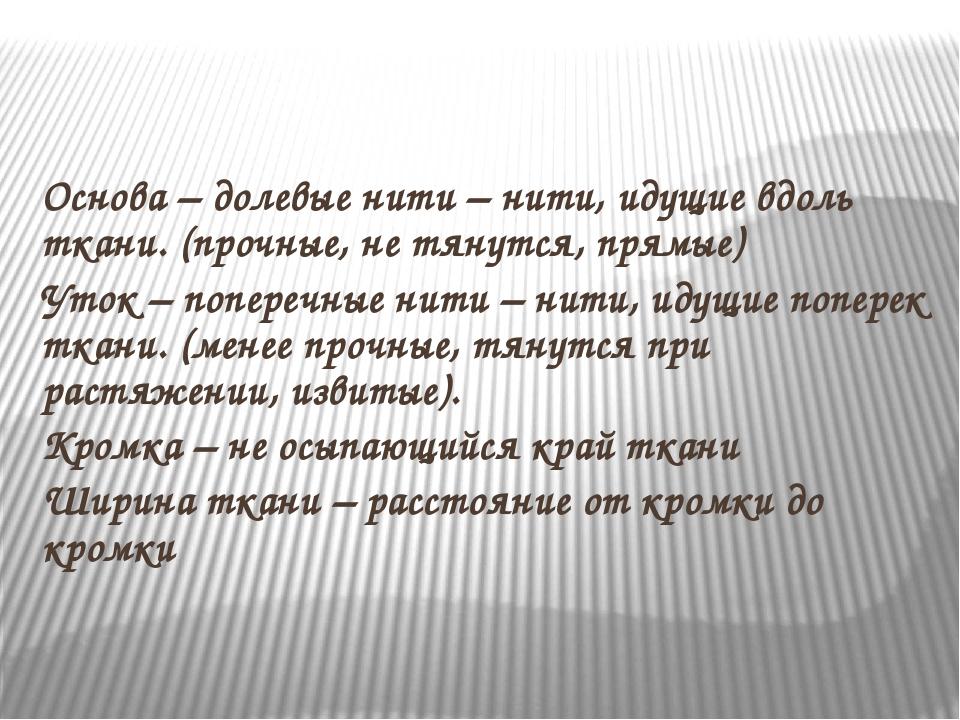 Основа – долевые нити – нити, идущие вдоль ткани. (прочные, не тянутся, прям...