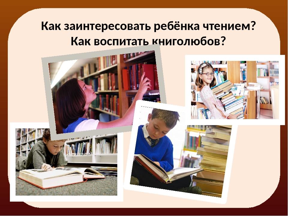Как заинтересовать ребёнка чтением? Как воспитать книголюбов?