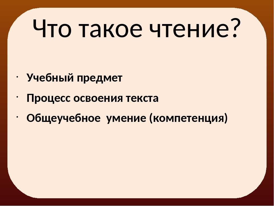 Что такое чтение? Учебный предмет Процесс освоения текста Общеучебное умение...