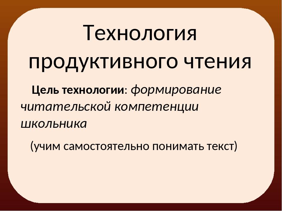 Технология продуктивного чтения Цель технологии: формирование читательской ко...