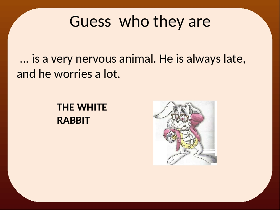 ... is a very nervous animal. He is always late, and he worries a lot. Guess...