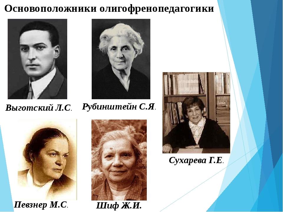 Основоположники олигофренопедагогики Выготский Л.С. Певзнер М.С. Сухарева Г.Е...
