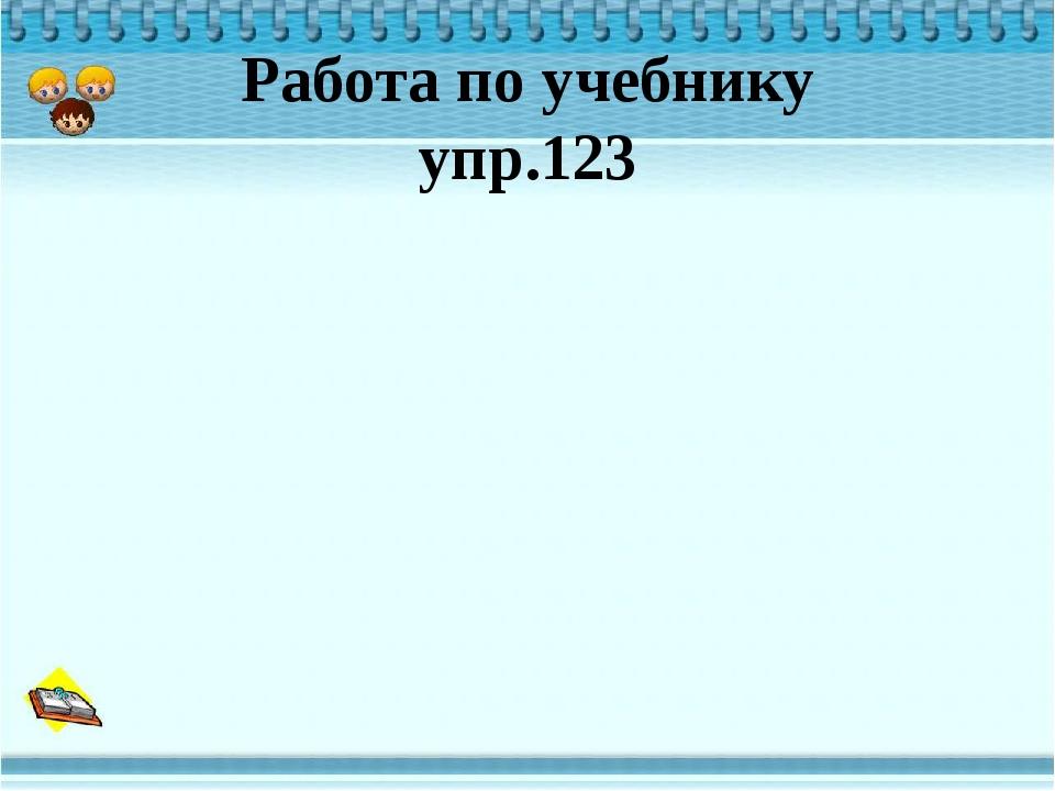 Работа по учебнику упр.123