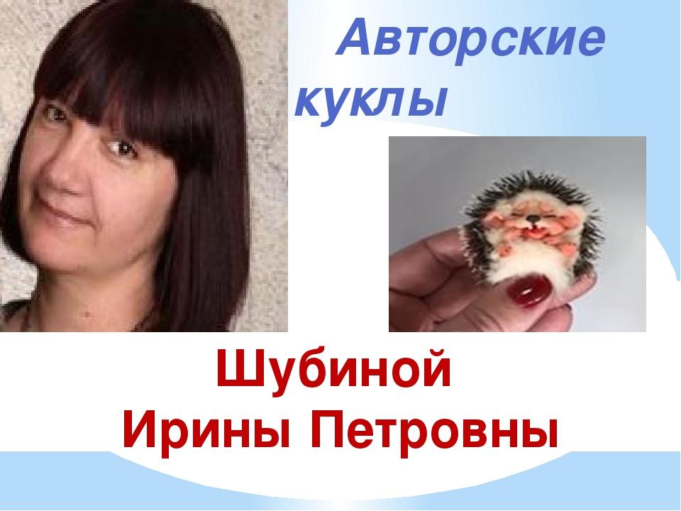 Авторские куклы Шубиной Ирины Петровны