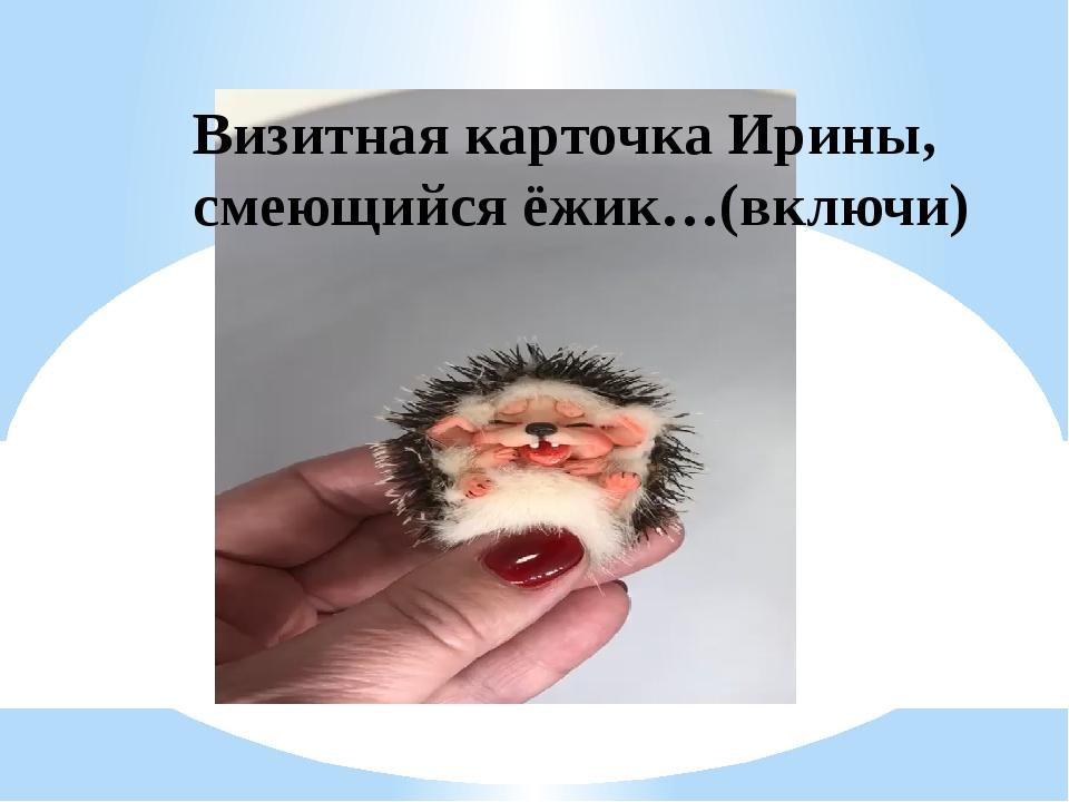 Визитная карточка Ирины, смеющийся ёжик…(включи)