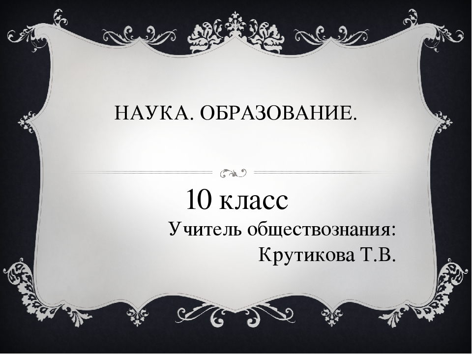 НАУКА. ОБРАЗОВАНИЕ. 10 класс Учитель обществознания: Крутикова Т.В.