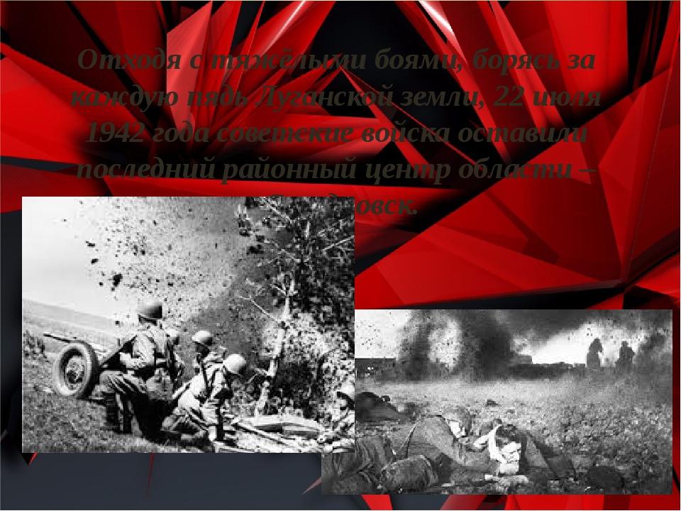 Отходя с тяжёлыми боями, борясь за каждую пядь Луганской земли, 22 июля 1942...