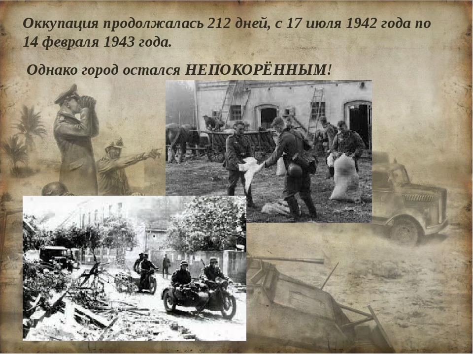 Оккупация продолжалась 212 дней, с 17 июля 1942 года по 14 февраля 1943 года....
