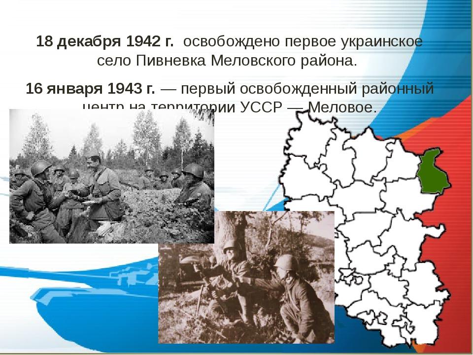 18 декабря 1942 г. освобождено первое украинское село Пивневка Меловского рай...