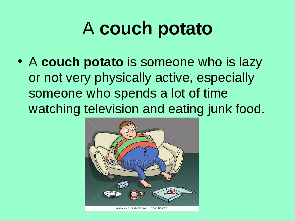 Acouch potato Acouch potatois someone who is lazy or not very physically a...