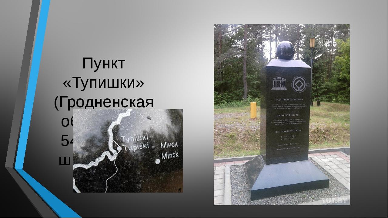 Пункт «Тупишки» (Гродненская область)— 54°17′29″ с. ш. 26°02′43″ в. д.