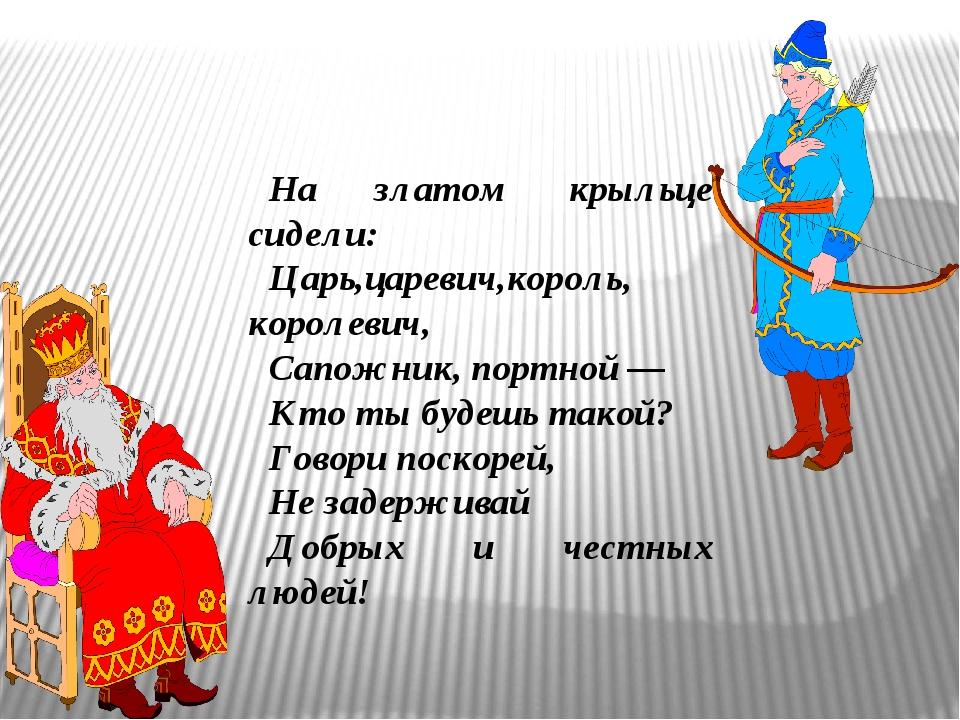 На златом крыльце сидели: Царь,царевич,король, королевич, Сапожник, портной...