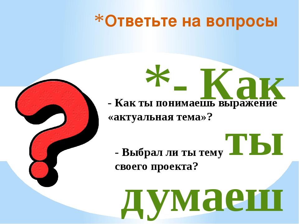 - Как ты думаешь, от чего зависит выбор темы проекта? Ответьте на вопросы -...