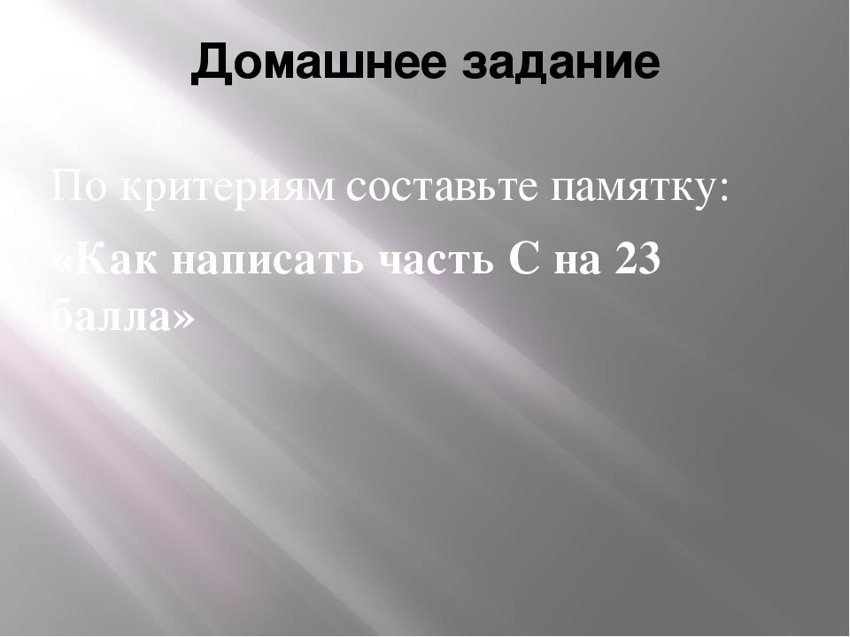 Домашнее задание По критериям составьте памятку: «Как написать часть С на 23...
