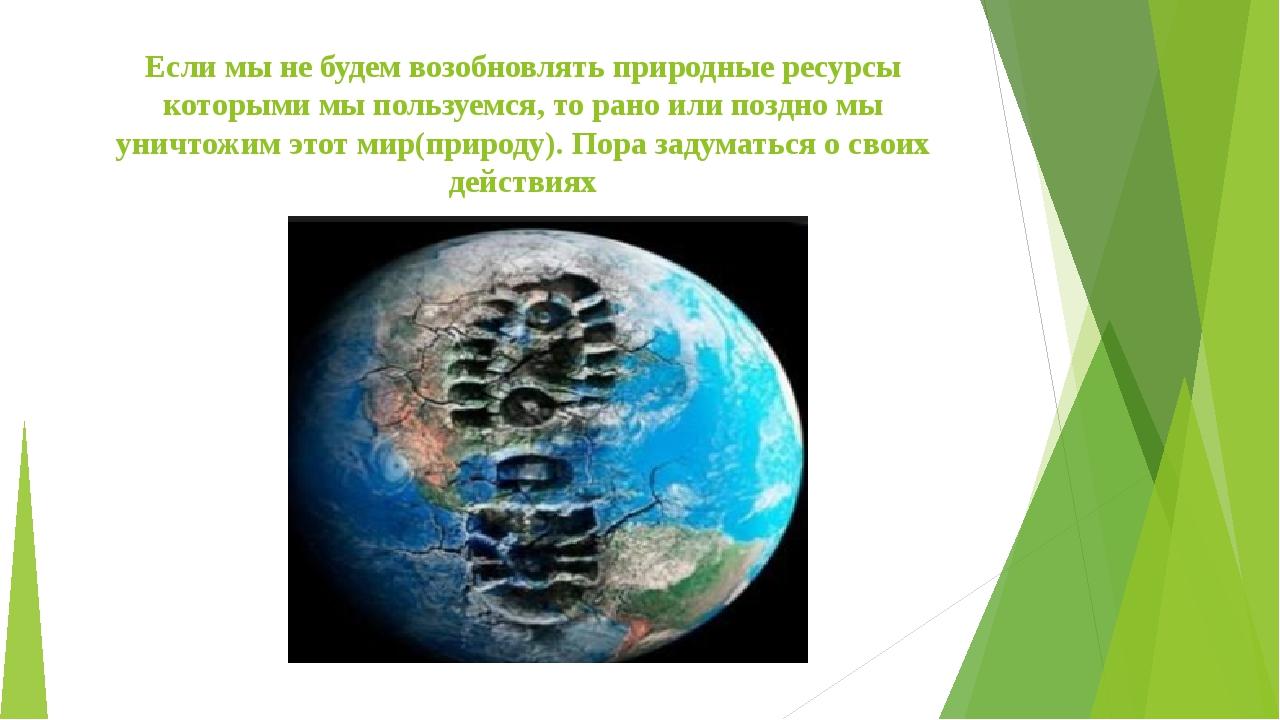 Если мы не будем возобновлять природные ресурсы которыми мы пользуемся, то ра...