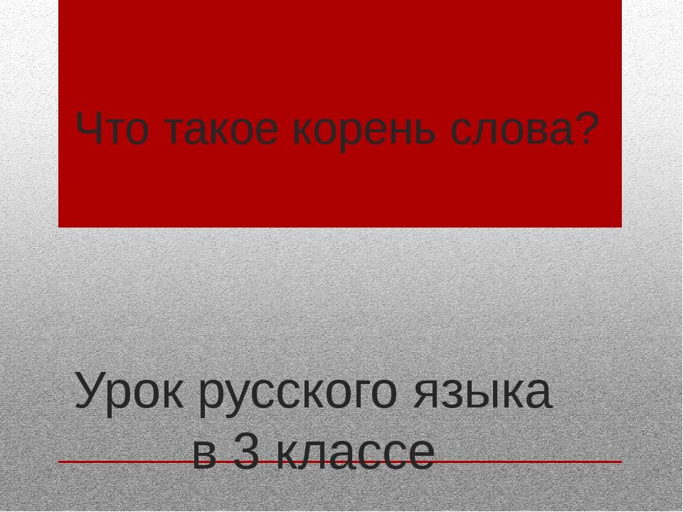 Что такое корень слова? Урок русского языка в 3 классе