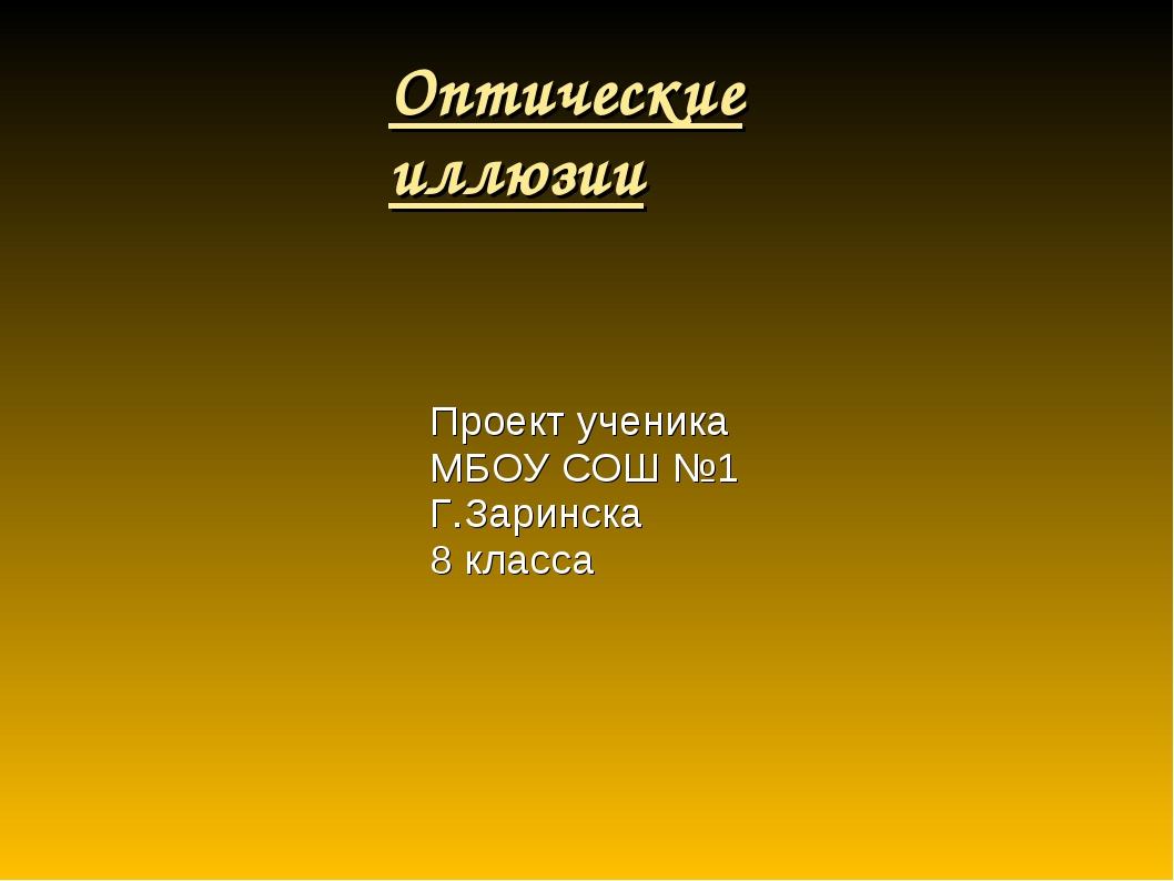 Оптические иллюзии Проект ученика МБОУ СОШ №1 Г.Заринска 8 класса