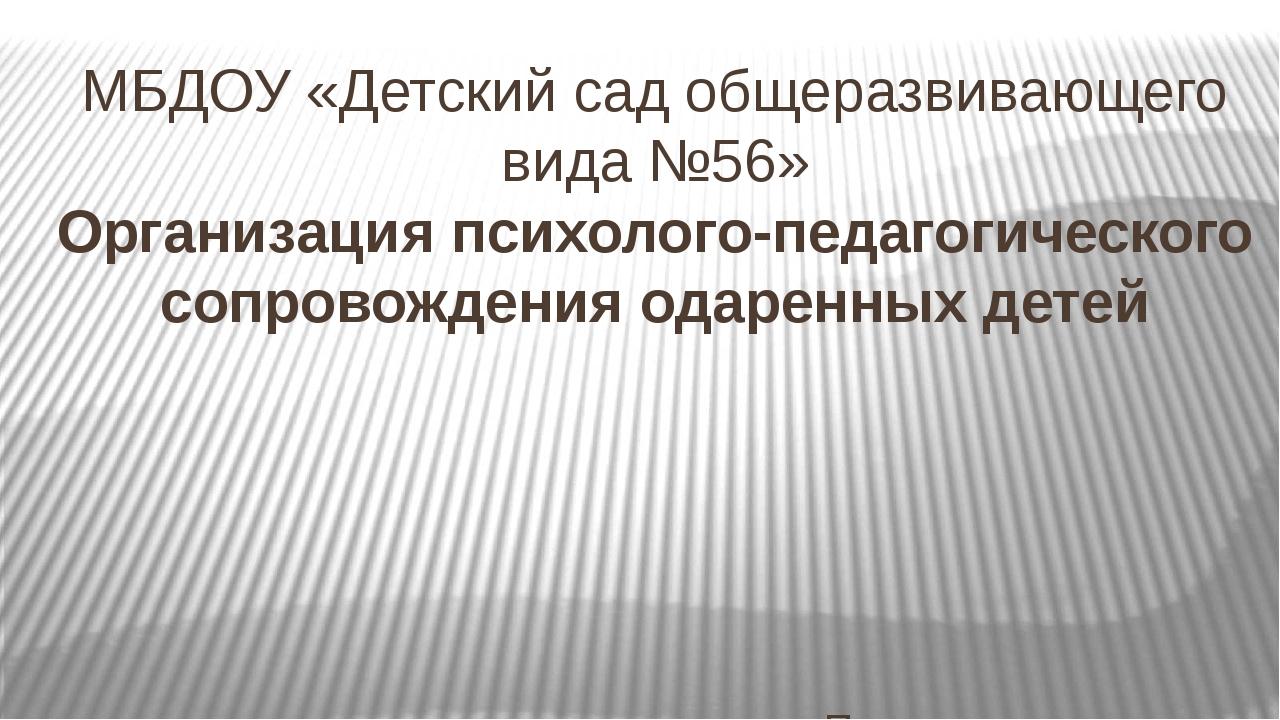 МБДОУ «Детский сад общеразвивающего вида №56» Организация психолого-педагогич...