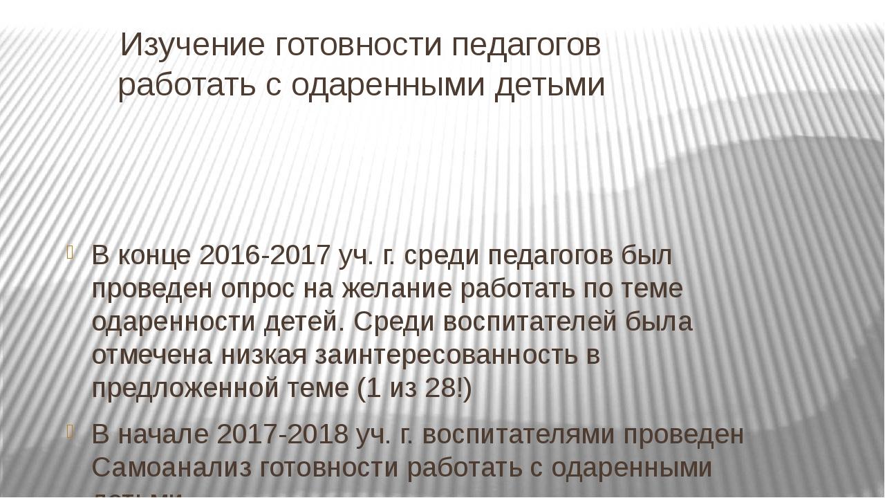Изучение готовности педагогов работать с одаренными детьми В конце 2016-2017...