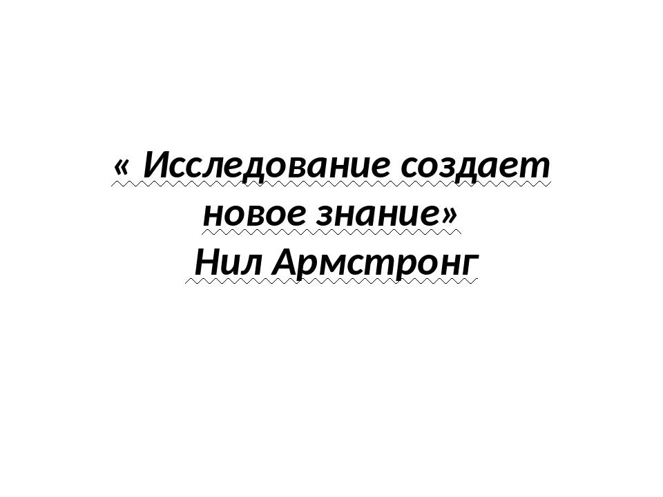 « Исследование создает новое знание» Нил Армстронг