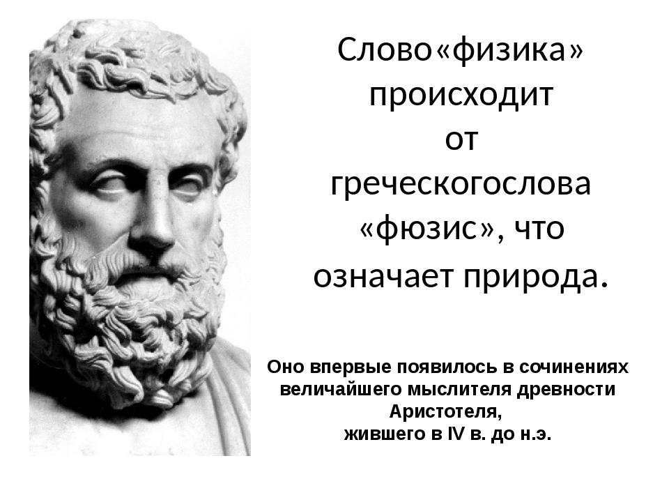 Слово«физика» происходит от греческогослова «фюзис», что означает природа. Он...
