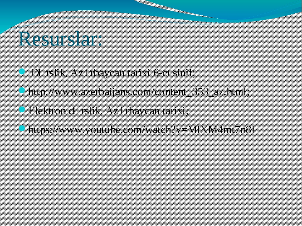 Resurslar: Dərslik, Azərbaycan tarixi 6-cı sinif; http://www.azerbaijans.com/...