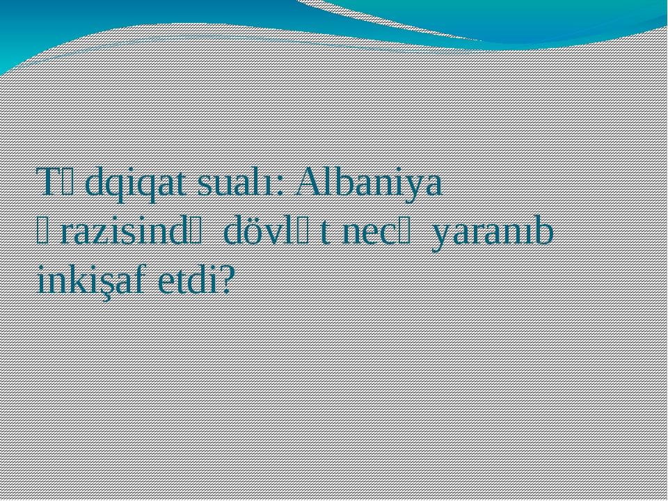 Tədqiqat sualı: Albaniya ərazisində dövlət necə yaranıb inkişaf etdi?
